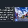 Create Distributed Kubernetes cluster using kubedem on Ubuntu 20.04